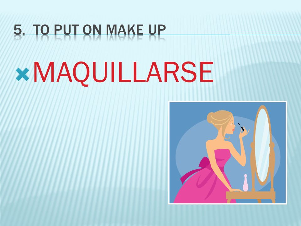 5. To PUT ON MAKE UP MAQUILLARSE