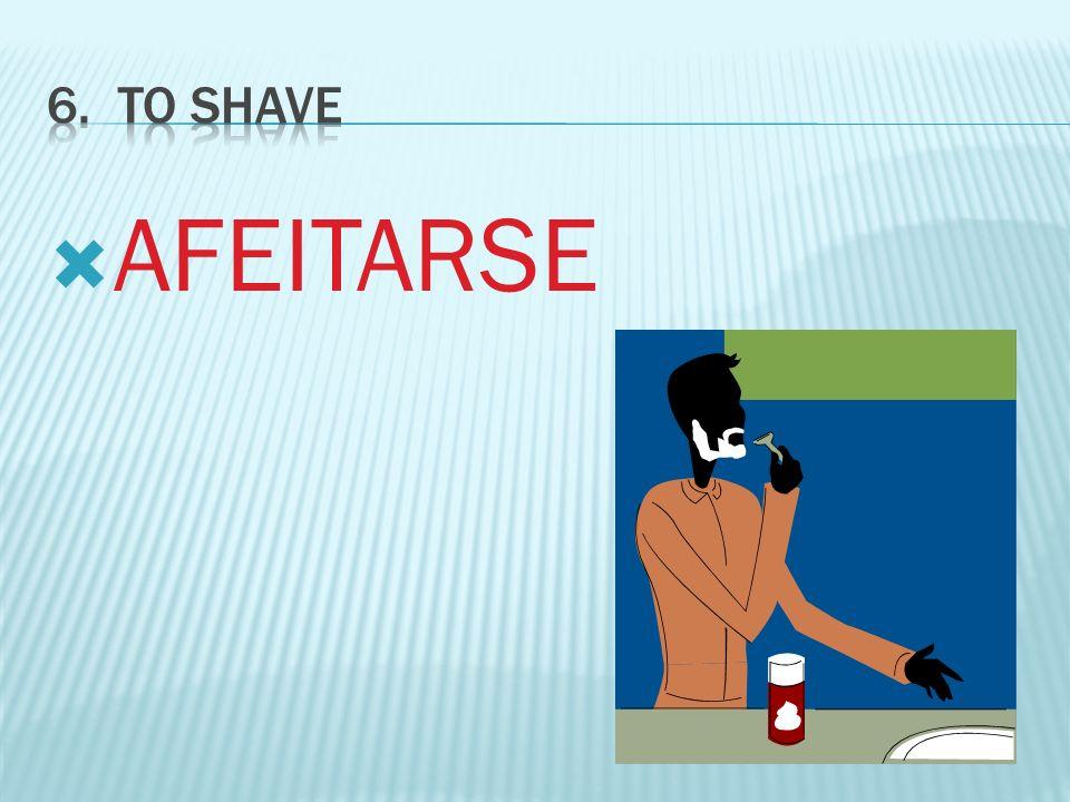 6. To SHAVE AFEITARSE