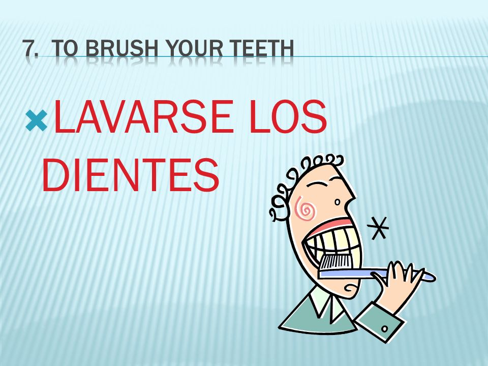 7. To BRUSH YOUR TEETH LAVARSE LOS DIENTES