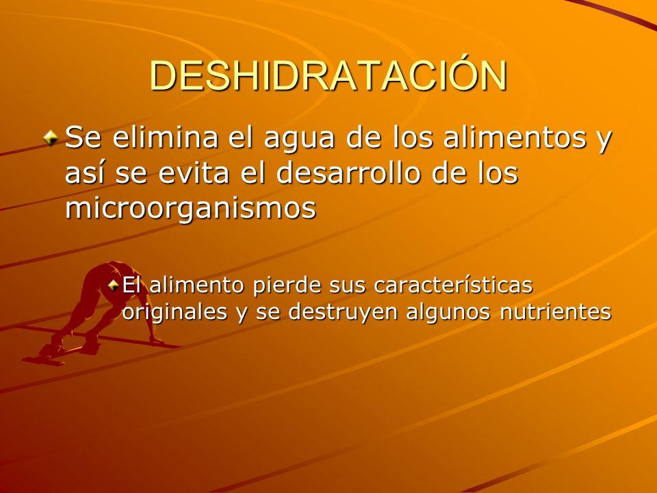 DESHIDRATACIÓN Se elimina el agua de los alimentos y así se evita el desarrollo de los microorganismos.