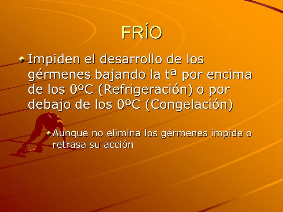 FRÍO Impiden el desarrollo de los gérmenes bajando la tª por encima de los 0ºC (Refrigeración) o por debajo de los 0ºC (Congelación)