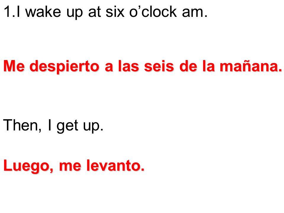 I wake up at six o'clock am.
