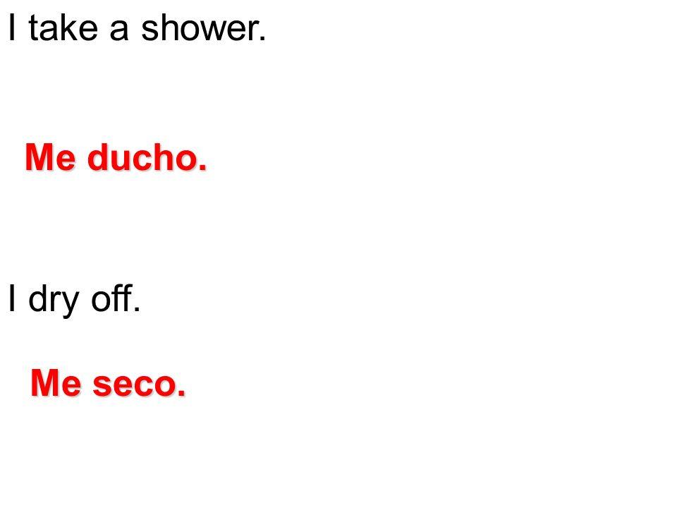 I take a shower. I dry off. Me ducho. Me seco.
