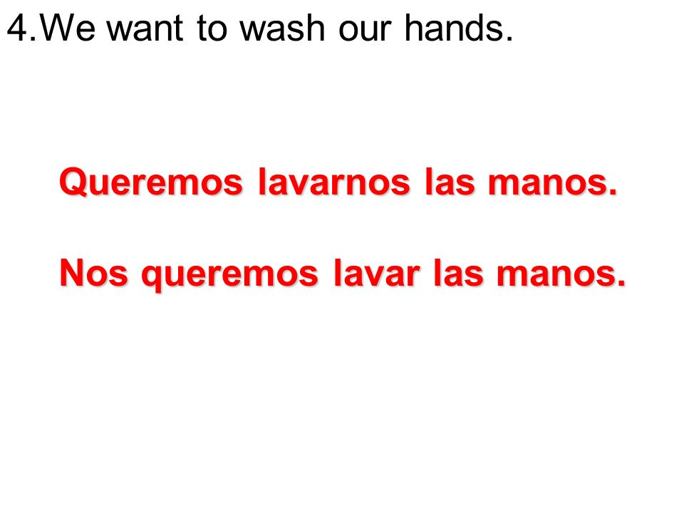 We want to wash our hands.