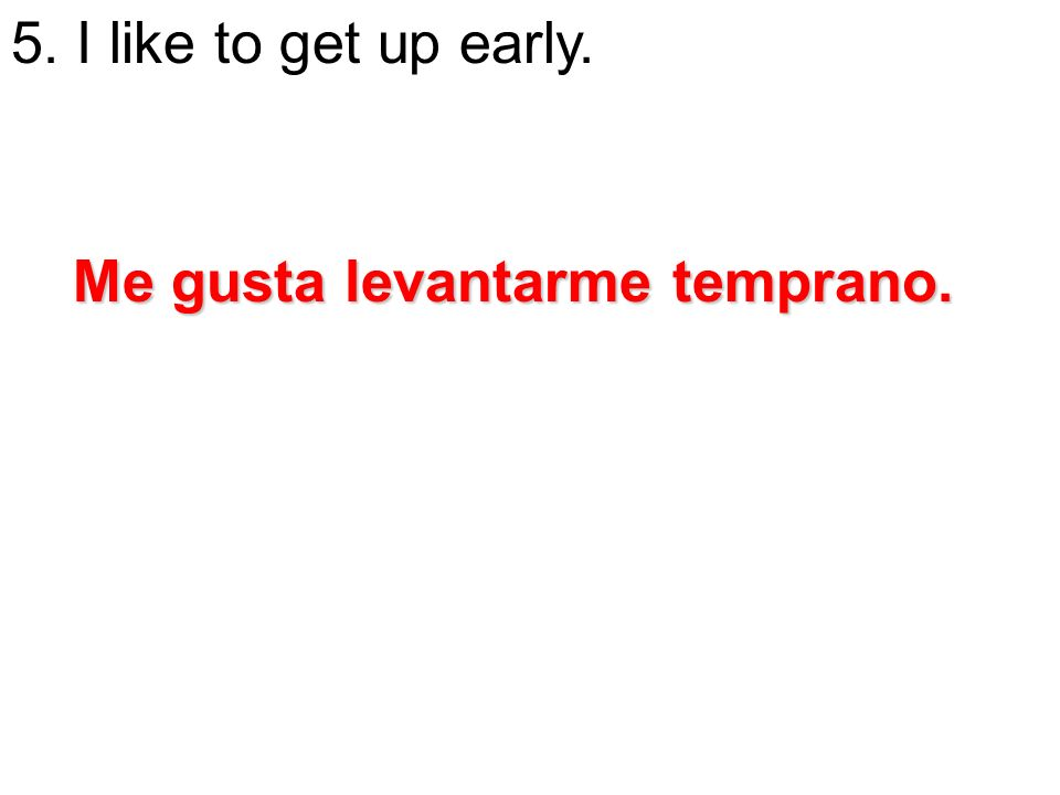 5. I like to get up early. Me gusta levantarme temprano.