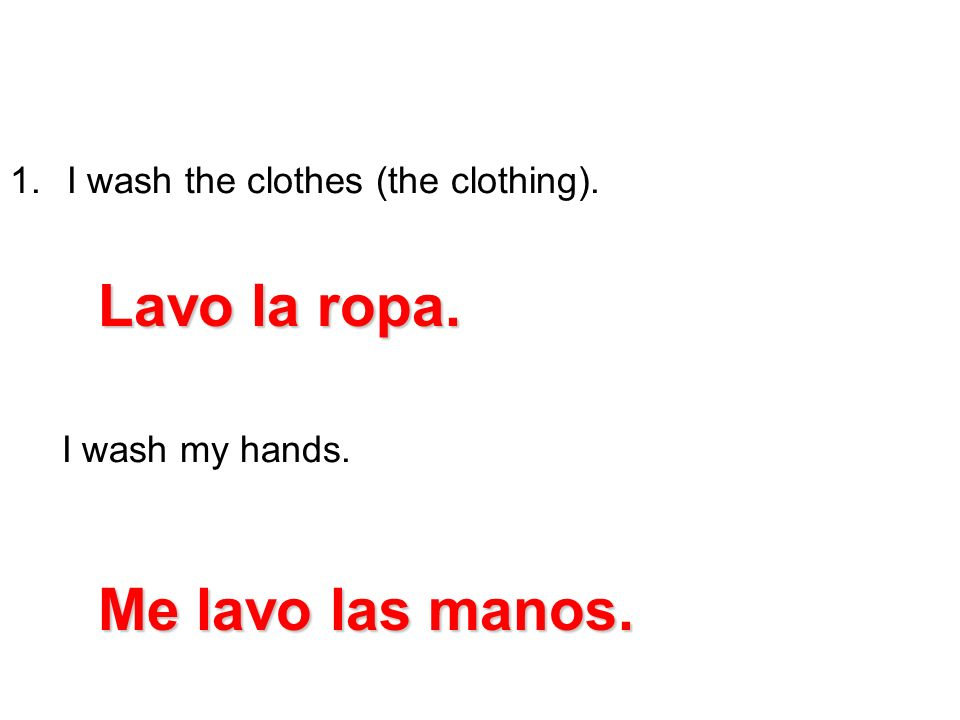 Lavo la ropa. Me lavo las manos. I wash the clothes (the clothing).