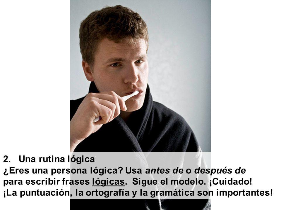 2. Una rutina lógica ¿Eres una persona lógica Usa antes de o después de. para escribir frases lógicas. Sigue el modelo. ¡Cuidado!