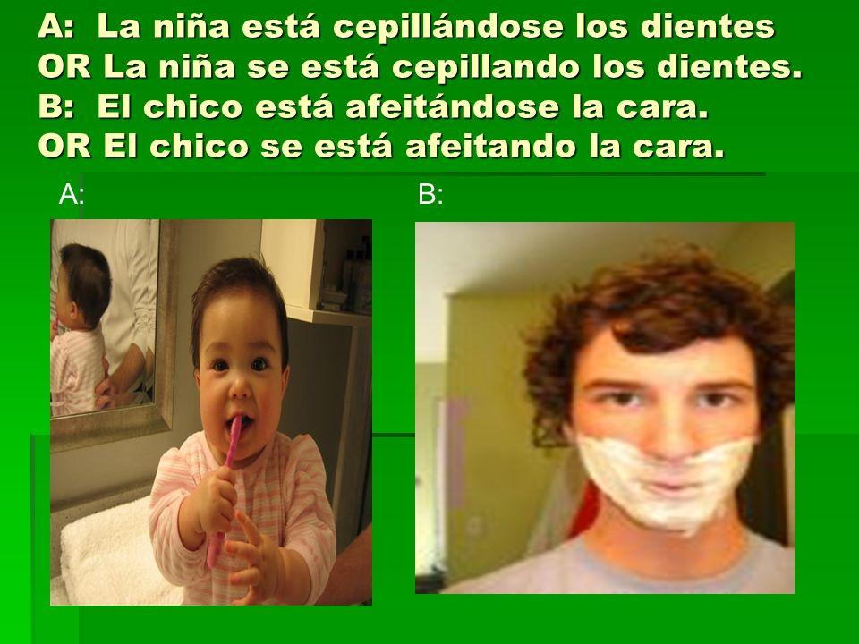 A: La niña está cepillándose los dientes OR La niña se está cepillando los dientes. B: El chico está afeitándose la cara. OR El chico se está afeitando la cara.