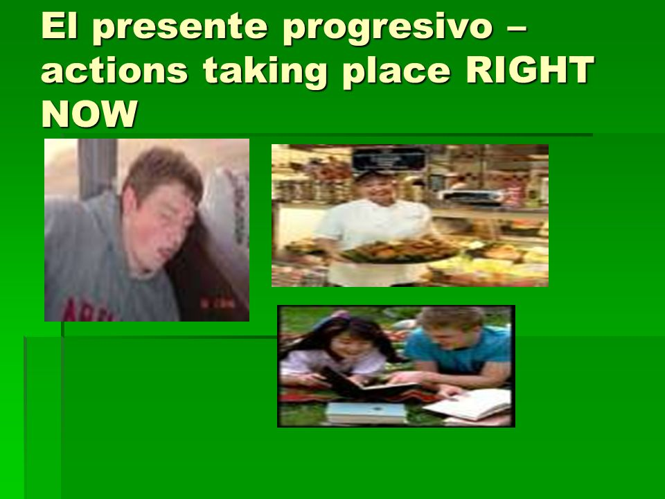El presente progresivo – actions taking place RIGHT NOW