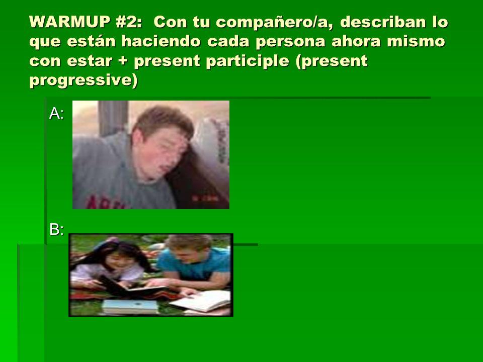 WARMUP #2: Con tu compañero/a, describan lo que están haciendo cada persona ahora mismo con estar + present participle (present progressive)