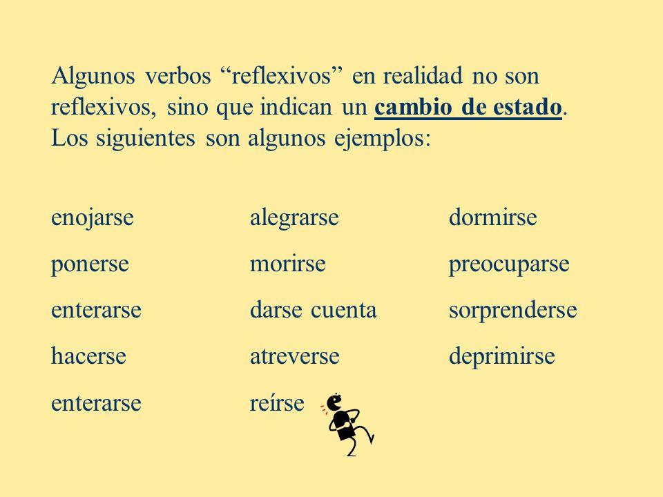 Algunos verbos reflexivos en realidad no son reflexivos, sino que indican un cambio de estado. Los siguientes son algunos ejemplos: