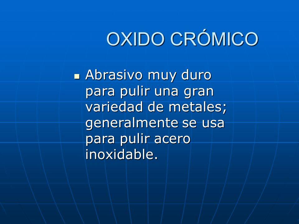 OXIDO CRÓMICO Abrasivo muy duro para pulir una gran variedad de metales; generalmente se usa para pulir acero inoxidable.