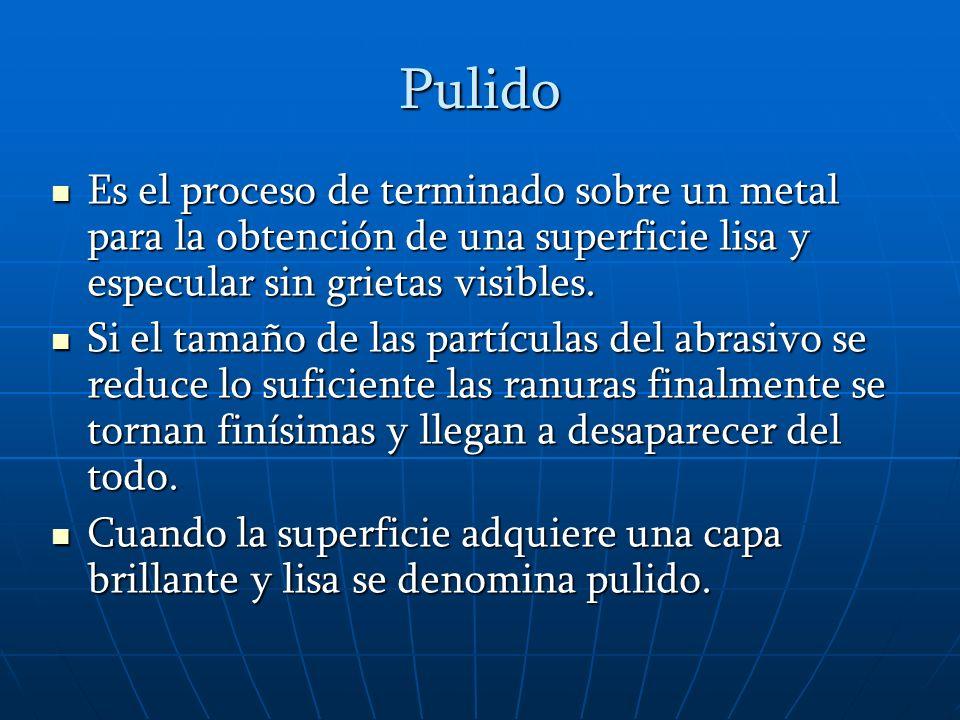 Pulido Es el proceso de terminado sobre un metal para la obtención de una superficie lisa y especular sin grietas visibles.
