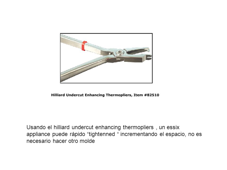 Usando el hilliard undercut enhancing thermopliers , un essix appliance puede rápido tightenned incrementando el espacio, no es necesario hacer otro molde