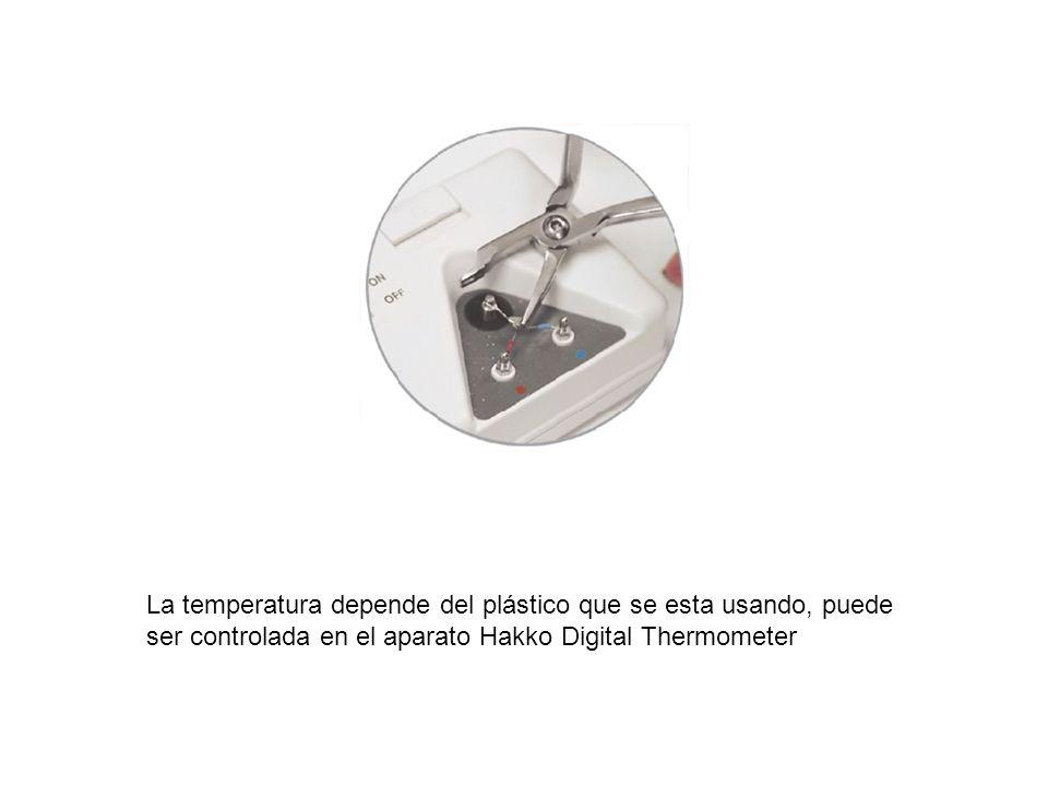 La temperatura depende del plástico que se esta usando, puede ser controlada en el aparato Hakko Digital Thermometer