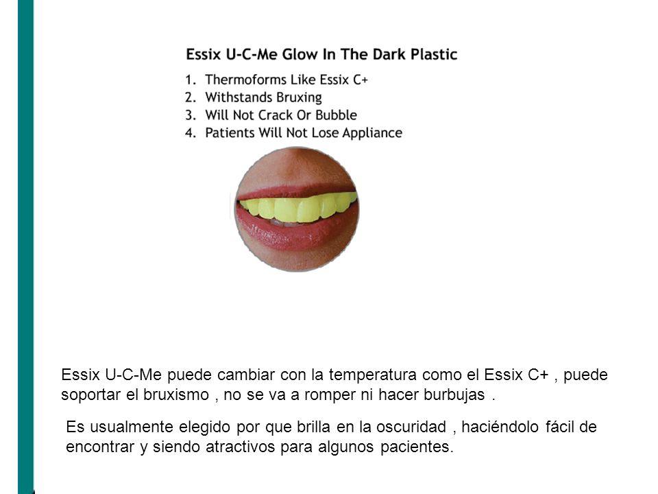 Essix U-C-Me puede cambiar con la temperatura como el Essix C+ , puede soportar el bruxismo , no se va a romper ni hacer burbujas .