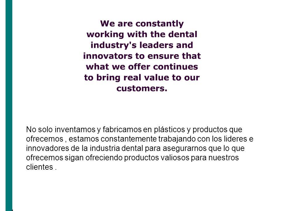 No solo inventamos y fabricamos en plásticos y productos que ofrecemos , estamos constantemente trabajando con los lideres e innovadores de la industria dental para asegurarnos que lo que ofrecemos sigan ofreciendo productos valiosos para nuestros clientes .