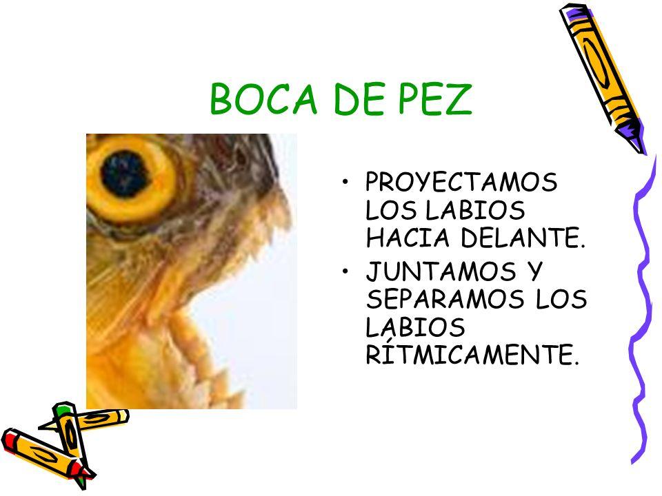 BOCA DE PEZ PROYECTAMOS LOS LABIOS HACIA DELANTE.