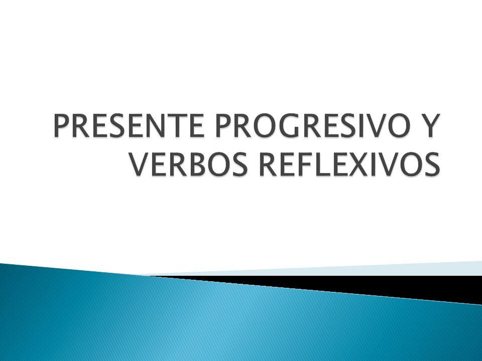 PRESENTE PROGRESIVO Y VERBOS REFLEXIVOS