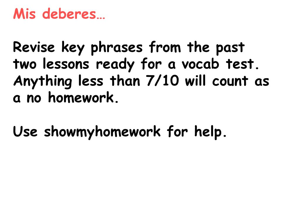 Mis deberes… Revise key phrases from the past two lessons ready for a vocab test. Anything less than 7/10 will count as a no homework.