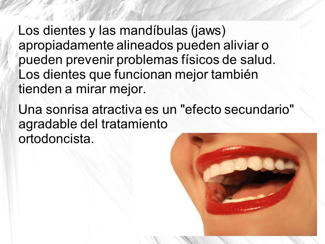 Los dientes y las mandíbulas (jaws) apropiadamente alineados pueden aliviar o pueden prevenir problemas físicos de salud. Los dientes que funcionan mejor también tienden a mirar mejor.