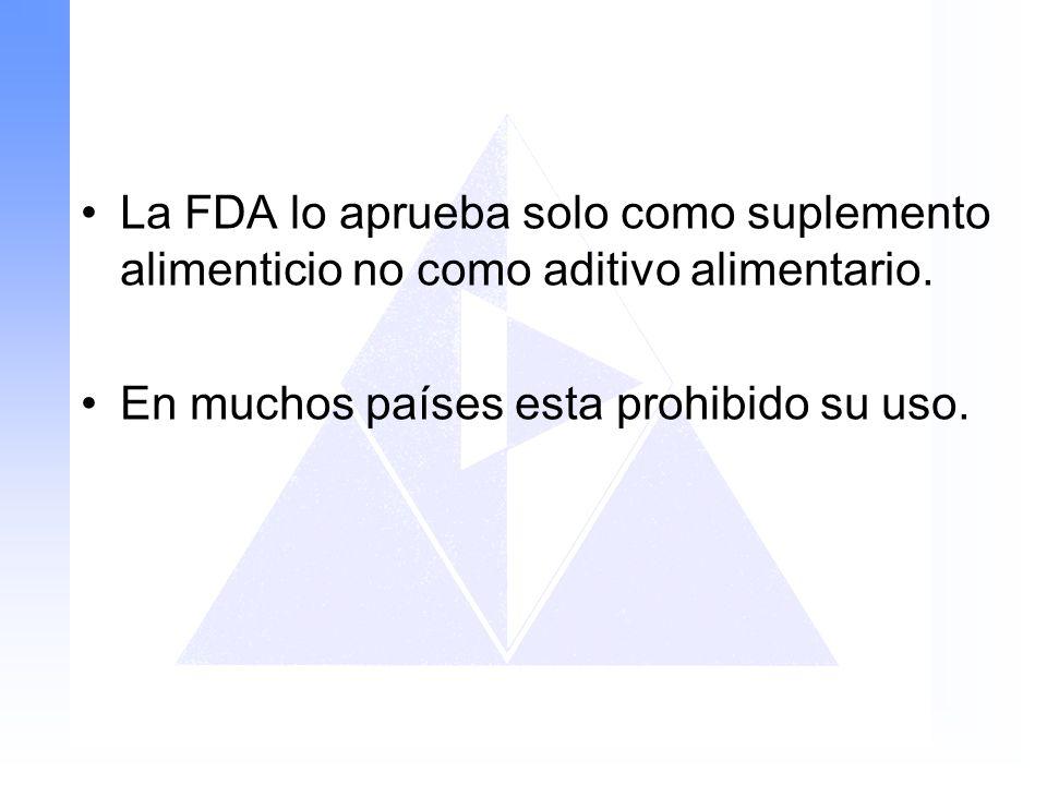 La FDA lo aprueba solo como suplemento alimenticio no como aditivo alimentario.