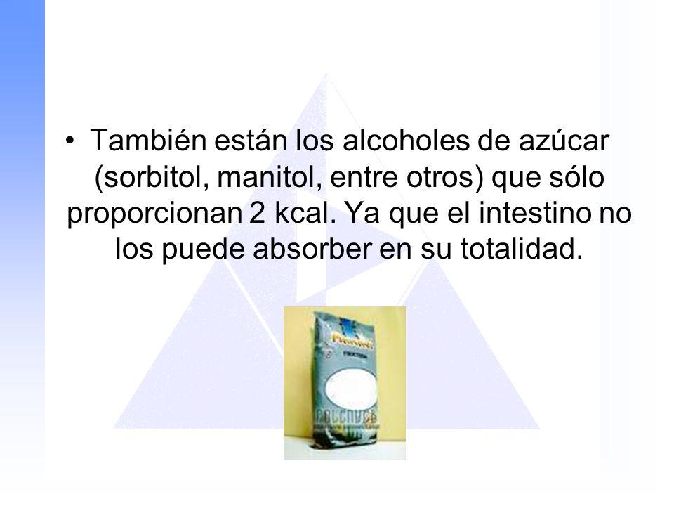 También están los alcoholes de azúcar (sorbitol, manitol, entre otros) que sólo proporcionan 2 kcal.