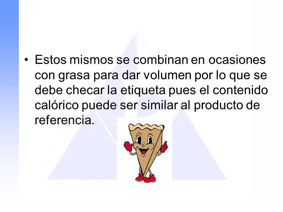 Estos mismos se combinan en ocasiones con grasa para dar volumen por lo que se debe checar la etiqueta pues el contenido calórico puede ser similar al producto de referencia.