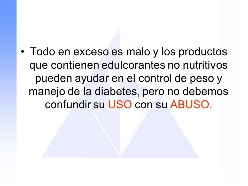 Todo en exceso es malo y los productos que contienen edulcorantes no nutritivos pueden ayudar en el control de peso y manejo de la diabetes, pero no debemos confundir su USO con su ABUSO.