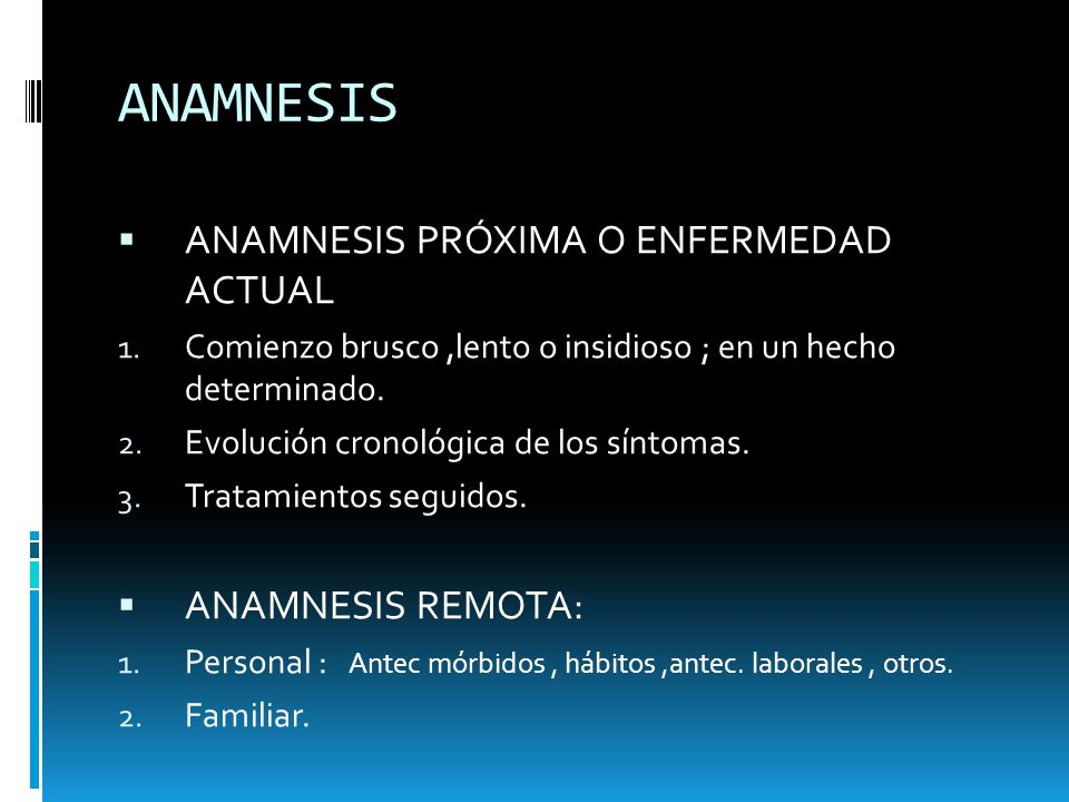 ANAMNESIS ANAMNESIS PRÓXIMA O ENFERMEDAD ACTUAL ANAMNESIS REMOTA: