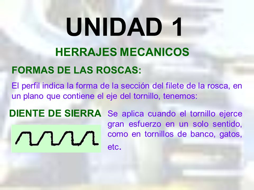 UNIDAD 1 HERRAJES MECANICOS FORMAS DE LAS ROSCAS: DIENTE DE SIERRA