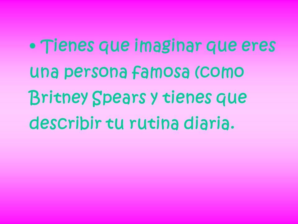 Tienes que imaginar que eres una persona famosa (como Britney Spears y tienes que describir tu rutina diaria.
