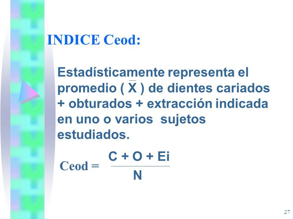 INDICE Ceod: Estadísticamente representa el promedio ( X ) de dientes cariados + obturados + extracción indicada en uno o varios sujetos estudiados.