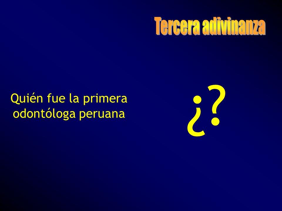 Tercera adivinanza Quién fue la primera odontóloga peruana ¿