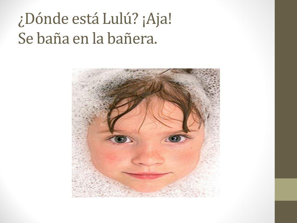 ¿Dónde está Lulú ¡Aja! Se baña en la bañera.
