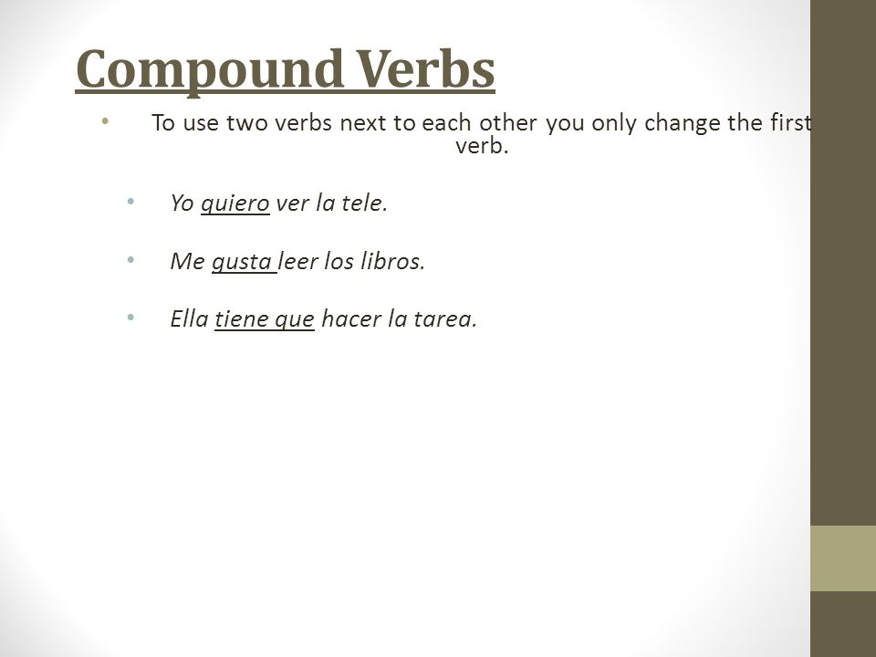 To use two verbs next to each other you only change the first verb.