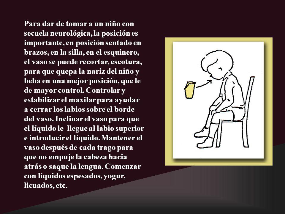 Para dar de tomar a un niño con secuela neurológica, la posición es importante, en posición sentado en brazos, en la silla, en el esquinero, el vaso se puede recortar, escotura, para que quepa la nariz del niño y beba en una mejor posición, que le de mayor control.
