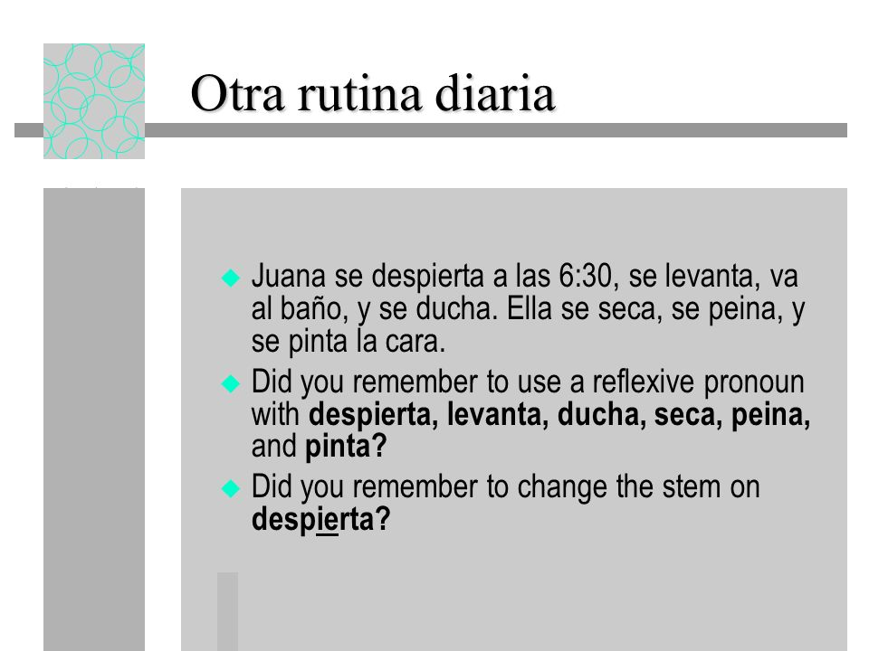 Otra rutina diaria Juana se despierta a las 6:30, se levanta, va al baño, y se ducha. Ella se seca, se peina, y se pinta la cara.