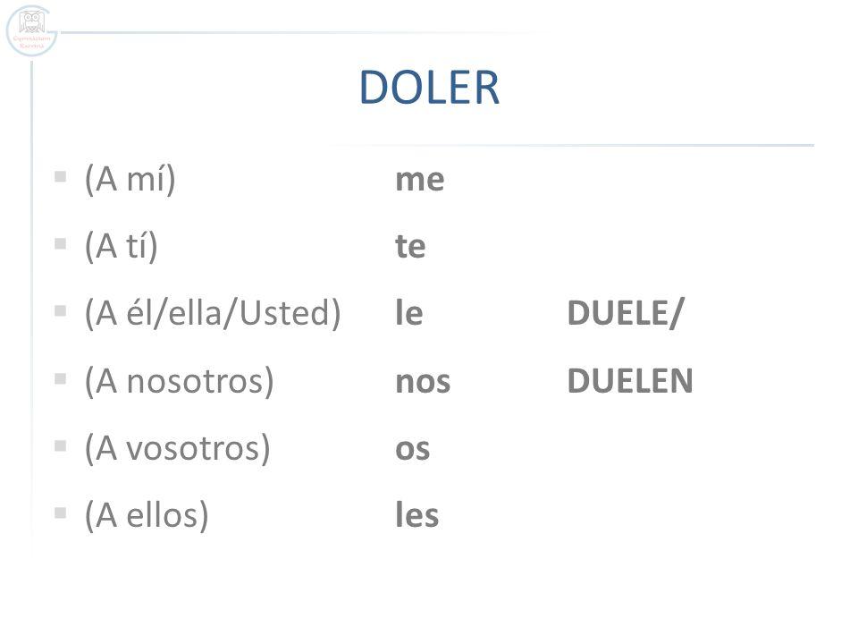 DOLER (A mí) me (A tí) te (A él/ella/Usted) le DUELE/