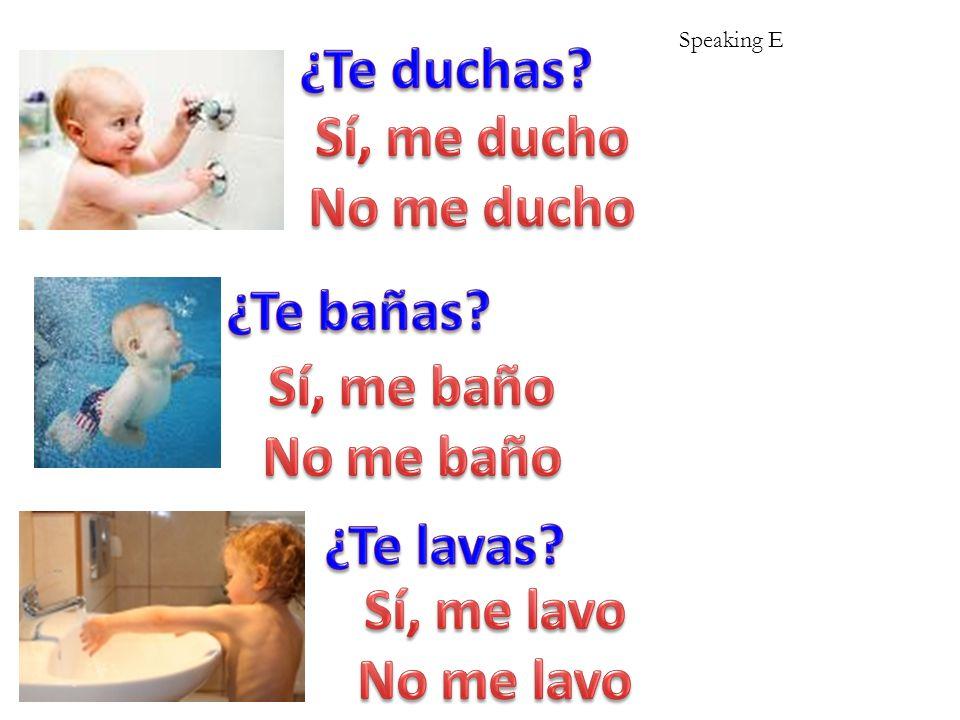 ¿Te duchas Sí, me ducho No me ducho ¿Te bañas Sí, me baño No me baño