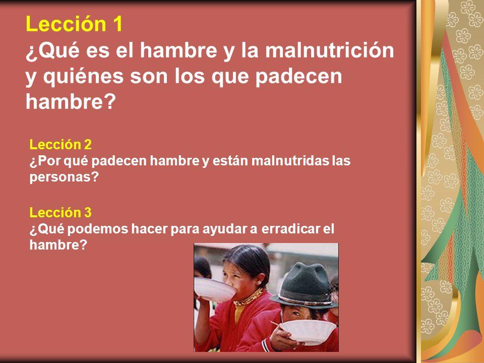 Lección 1 ¿Qué es el hambre y la malnutrición y quiénes son los que padecen hambre Lección 2.