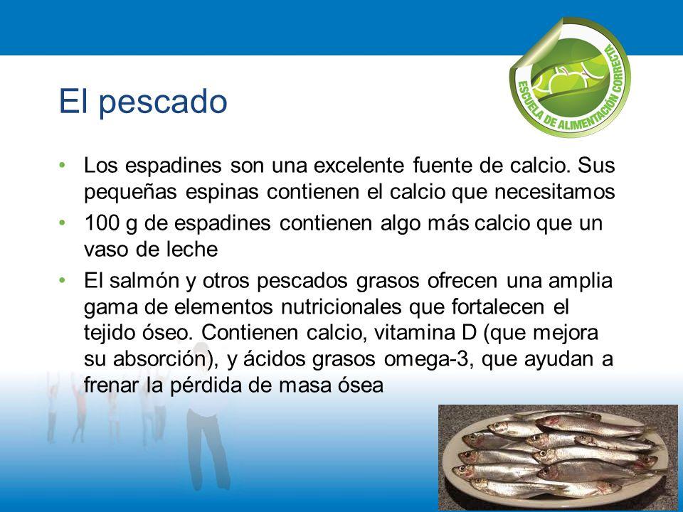 El pescado Los espadines son una excelente fuente de calcio. Sus pequeñas espinas contienen el calcio que necesitamos.