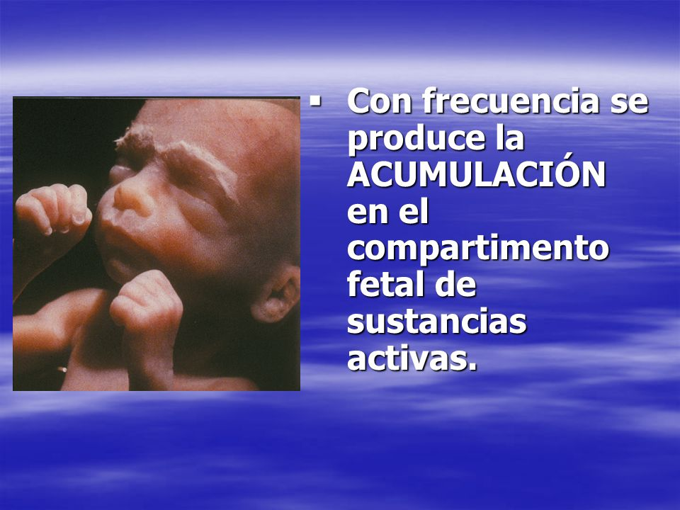 Con frecuencia se produce la ACUMULACIÓN en el compartimento fetal de sustancias activas.