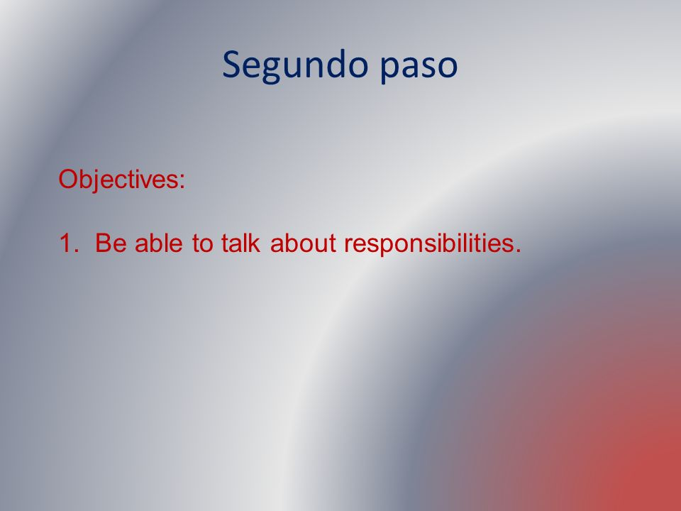 Segundo paso Objectives: 1. Be able to talk about responsibilities.