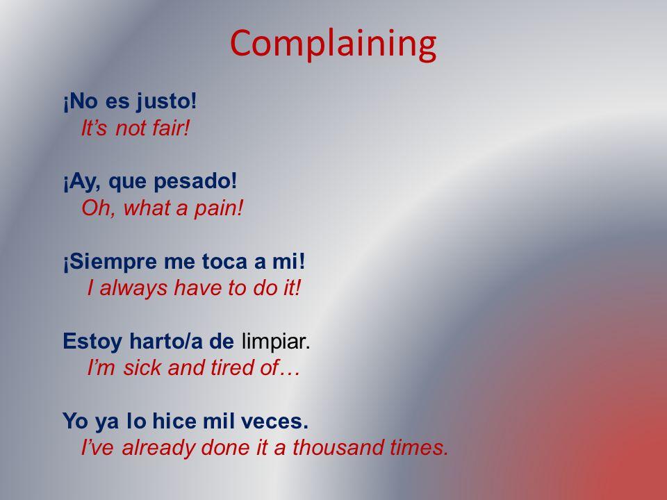 Complaining ¡No es justo! It's not fair! ¡Ay, que pesado!