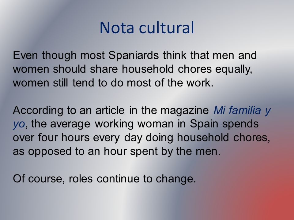 Nota cultural Even though most Spaniards think that men and women should share household chores equally, women still tend to do most of the work.
