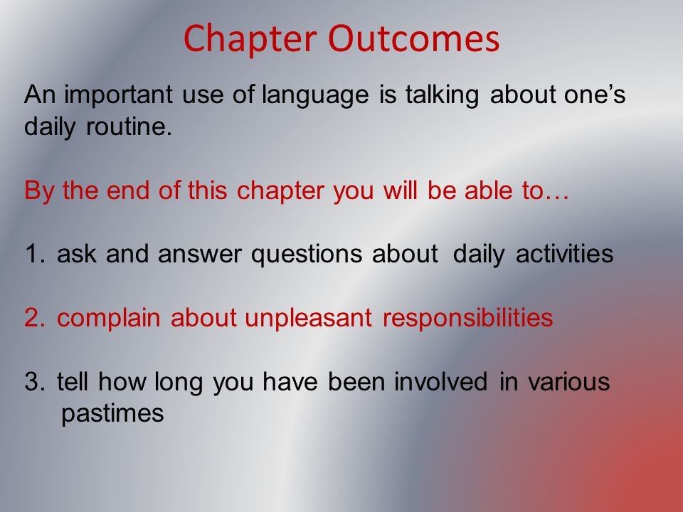 Chapter OutcomesAn important use of language is talking about one's daily routine. By the end of this chapter you will be able to…