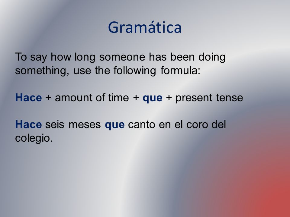 Gramática To say how long someone has been doing something, use the following formula: Hace + amount of time + que + present tense.