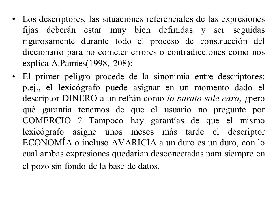 Los descriptores, las situaciones referenciales de las expresiones fijas deberán estar muy bien definidas y ser seguidas rigurosamente durante todo el proceso de construcción del diccionario para no cometer errores o contradicciones como nos explica A.Pamies(1998, 208):