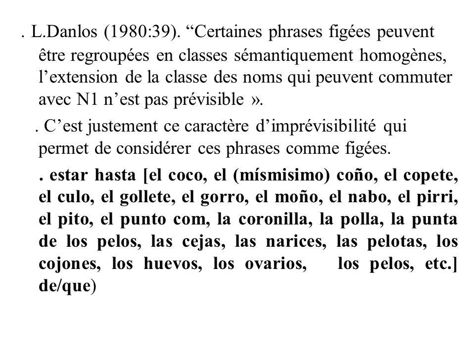 . L.Danlos (1980:39). Certaines phrases figées peuvent être regroupées en classes sémantiquement homogènes, l'extension de la classe des noms qui peuvent commuter avec N1 n'est pas prévisible ».
